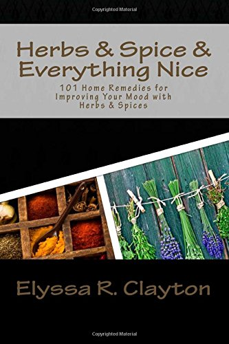 Herbs And Spice And Everything Nice: 101 Home Remedies For Improving Your Mood With Herbs & Spices