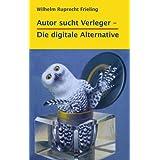 """AUTOR SUCHT VERLEGER - Die digitale Alternative (B�cher f�r Autoren 1)von """"Wilhelm Ruprecht Frieling"""""""