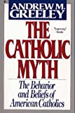 The Catholic Myth: The Behavior and Beliefs of American Catholics (0020852010) by Greeley, Andrew M.