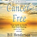 Cancer-Free, Third Edition: Your Guide to Gentle, Non-Toxic Healing Audiobook by Bill Henderson Narrated by Tom Weiner