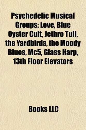 Psychedelic musical groups: Love, Blue Öyster Cult, Jethro Tull, The Yardbirds, The Moody Blues, MC5, Glass Harp, 13th Floor Elevators