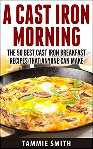 A Cast Iron Morning: The 50 Best Cast Iron Breakfast Recipes That Anyone Can Make