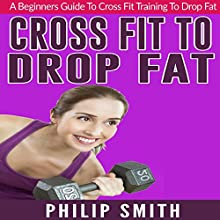Cross Fit to Drop Fat: A Beginners Guide to Cross Fit Training to Drop Fat Audiobook by Philip Smith Narrated by Darelynn Prejean