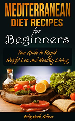 Mediterranean Diet Recipes for Beginners: Your Guide to Rapid Weight Loss and Healthy Living by Elizabeth Albero