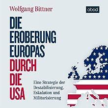 Die Eroberung Europas durch die USA: Eine Strategie der Destabilisierung, Eskalation und Militarisierung Hörbuch von Wolfgang Bittner Gesprochen von: Armand Presser