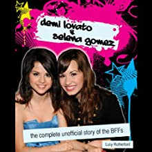Demi Lovato & Selena Gomez: The Complete Unofficial Story of the BFFs (       UNABRIDGED) by Lucy Rutherford Narrated by Cassandra Morris