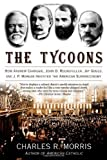 Charles Morris The Tycoons: How Andrew Carnegie, John D. Rockefeller, Jay Gould, and J.P. Morgan Invented the American Supereconomy