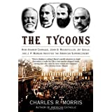 The Tycoons: How Andrew Carnegie, John D. Rockefeller, Jay Gould, and J. P. Morgan Invented the American Supereconomy ~ Charles R. Morris