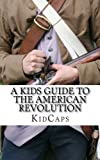 A Kid s Guide to the American Revolution: thirteen colonies, colonial america, boston tea party, paul revere, thomas jefferson