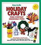 Easy-To-Do Holiday Crafts From Everyday Household Items!: Including Crafts for Halloween, Thanksgiving, Christmas, Valentine s Day, Easter, and Every Day of the Year!