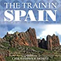 The Train in Spain: Ten Great Journeys Through the Interior (       UNABRIDGED) by Christopher Howse Narrated by Ralph Lister