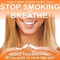 Stop Smoking and Breathe.: Easy Breathing Techniques to Help You Quit  by  Yoga 2 Hear Narrated by Sue Fuller