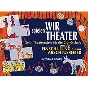 Wir spielen Theater: Zehn Theaterspiele für die Grundschule von der Einschulung bis zur A