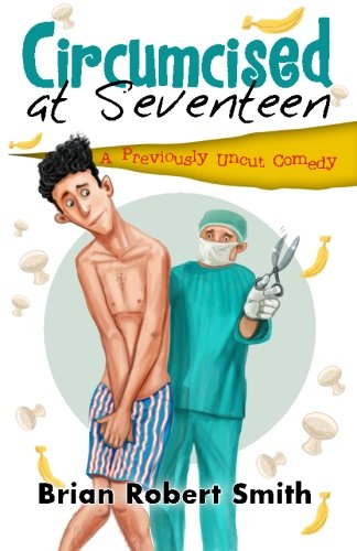 Circumcised at Seventeen: A Previously Uncut Comedy, by Brian Robert Smith