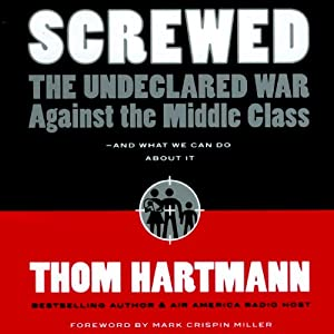 Screwed: The Undeclared War Against the Middle Class - and What We Can Do About It | [Thom Hartmann]