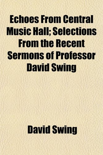 Echoes from Central Music Hall; Selections from the Recent Sermons of Professor David Swing