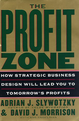 The Profit Zone: How Strategic Business Design Will Lead You to Tomorrow's Profits, Adrian J. Slywotzky, David J. Morrison, Bob Andelman