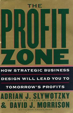 The Profit Zone: How Strategic Business Design Will Lead You to Tomorrow's Profits, Adrian J. Slywotzky, David J. Morrison, Bob Andelman