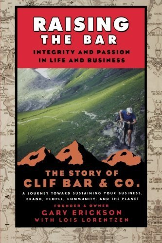 raising-the-bar-integrity-and-passion-in-life-and-business-the-story-of-clif-bar-inc-by-gary-erickso