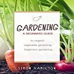 Gardening: A Beginner's Guide to Organic Vegetable Gardening | Simon Hamilton