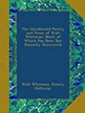 The Uncollected Poetry and Prose of Walt Whitman: Much of Which Has Been But Recently Discovered