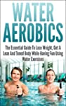 Water Aerobics: The Essential Guide T...