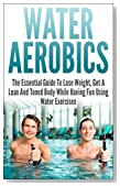Water Aerobics: The Essential Guide To Lose Weight, Get A Lean And Toned Body While Having Fun Using Water Exercises (water aerobics, water exercises, ... lean, toned body, water fitness, have fun)