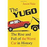 The Yugo: The Rise and Fall of the Worst Car in History ~ Jason Vuic