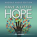 Have a Little Hope: An Inspirational Guide to Discovering What Hope is and How to Have More of it in Your Life (Inspirational Books Series) Audiobook by R. L. Adams Narrated by Sarah Chevalier