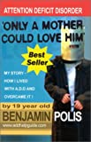 Only a Mother Could Love Him - My Story - How I lived with A.D.D. and Overcame It!