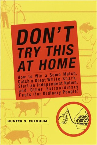 Image for Don't Try This at Home: How to Win a Sumo Match, Catch a Great White Shark, Start an Independent Nation and Other Extraordinary Feats (For Ordinary People)