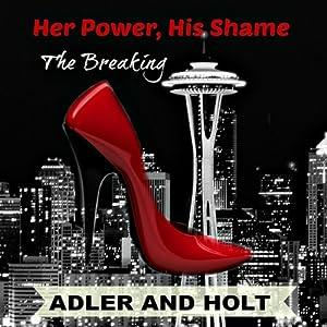 Her Power, His Shame: The Breaking | [Adler, Holt]