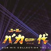 ーロバカ一代 DUB-MIX COLLECTION VOL.1