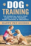 DOG TRAINING: The Essential Quick Start Guide To: Dog Training, Puppy Training, & Obedience (Dog, Dog Training, Puppy Training, Obedience Training, Housebreaking Dog Book 1)