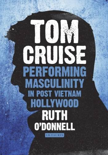 Tom Cruise: Performing Masculinity in Post Vietnam Hollywood (International Library of the Moving Image)