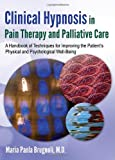 Clinical Hypnosis in Pain Therapy and Palliative Care: A Handbook of Techniques for Improving the Patient's Physical and Psychological Well-being
