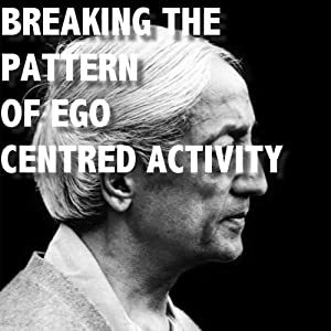 Breaking The Pattern of Ego-Centered Activity | [Jiddu Krishnamurti]