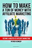 How To Make A Ton of Money With Affiliate Marketing: Become A Master At Affiliate Marketing