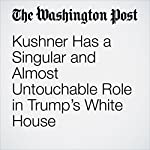 Kushner Has a Singular and Almost Untouchable Role in Trump's White House | Ashley Parker,John Wagner