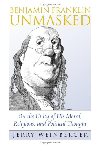 Benjamin Franklin Unmasked: On the Unity of His Moral, Religious, and Political Thought (American Political Thought), Jerry Weinberger