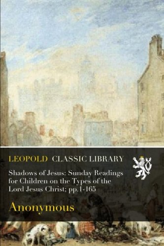 Shadows of Jesus: Sunday Readings for Children on the Types of the Lord Jesus Christ; pp.1-165 PDF