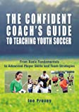 img - for The Confident Coach's Guide to Teaching Youth Soccer: From Basic Fundamentals to Advanced Player Skills and Team Strategies book / textbook / text book