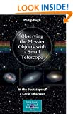 Observing the Messier Objects with a Small Telescope: In the Footsteps of a Great Observer (The Patrick Moore Practical Astronomy Series)