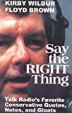 img - for Say the Right Thing: Talk Radio's Favorite Conservative Quotes, Notes, and Gloats book / textbook / text book