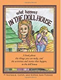 img - for What Happens, In the Doll House: A book about the things that you can make and the activities and stories that happen,, in the doll house. book / textbook / text book