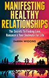 Manifesting Healthy Relationships: The Secrets To Finding Love, Romance And Your Soulmate For Life (Manifesting Love Book 1)