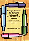Asperger Syndrome An Owner's Manual 2 For Older Adolescents and Adults: What You, Your Parents and Friends, and Your Employer Need to Know