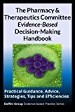 img - for The Pharmacy & Therapeutics Committee Evidence-Based Decision-Making Handbook: Practical Guidance, Advice, Strategies, Tips and Efficiencies (Delfini Group Evidence-Based Practice) book / textbook / text book