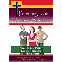 Parenting Issues, Christian Solutions - The Struggles for Parents Raising Teenagers