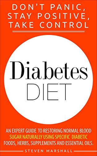 Diabetes Diet: DON'T PANIC, STAY POSITIVE, TAKE CONTROL! An Expert Guide To Restoring Normal Blood Sugar Naturally Using Specific Diabetic Foods, Herbs, … Free, Natural Remedies, Diabetes Diet Plan)